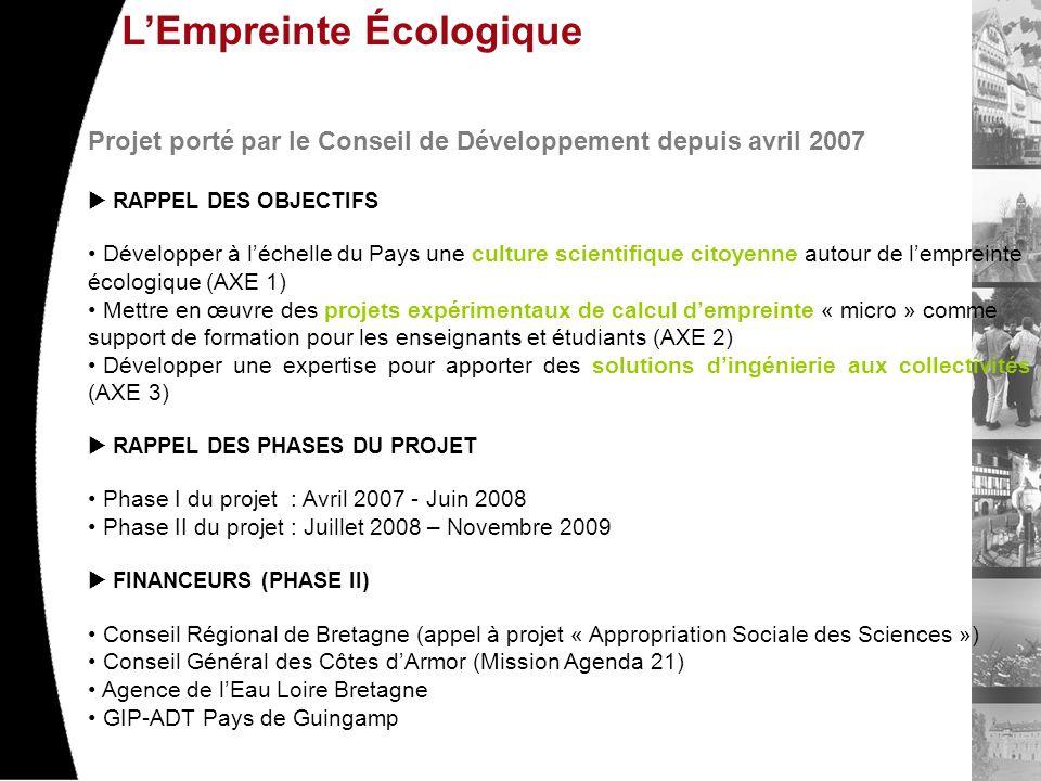LEmpreinte Écologique Projet porté par le Conseil de Développement depuis avril 2007 RAPPEL DES OBJECTIFS Développer à léchelle du Pays une culture scientifique citoyenne autour de lempreinte écologique (AXE 1) Mettre en œuvre des projets expérimentaux de calcul dempreinte « micro » comme support de formation pour les enseignants et étudiants (AXE 2) Développer une expertise pour apporter des solutions dingénierie aux collectivités (AXE 3) RAPPEL DES PHASES DU PROJET Phase I du projet : Avril 2007 - Juin 2008 Phase II du projet : Juillet 2008 – Novembre 2009 FINANCEURS (PHASE II) Conseil Régional de Bretagne (appel à projet « Appropriation Sociale des Sciences ») Conseil Général des Côtes dArmor (Mission Agenda 21) Agence de lEau Loire Bretagne GIP-ADT Pays de Guingamp