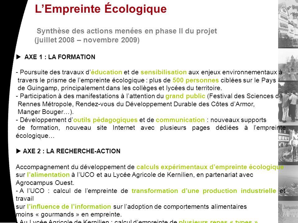 LEmpreinte Écologique Synthèse des actions menées en phase II du projet (juillet 2008 – novembre 2009) AXE 1 : LA FORMATION - Poursuite des travaux déducation et de sensibilisation aux enjeux environnementaux à travers le prisme de lempreinte écologique : plus de 500 personnes ciblées sur le Pays de Guingamp, principalement dans les collèges et lycées du territoire.