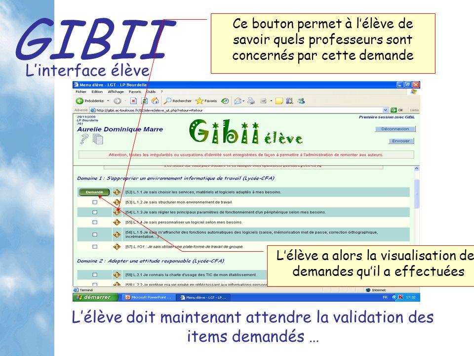 GIBII Linterface élève Lélève a alors la visualisation des demandes quil a effectuées Lélève doit maintenant attendre la validation des items demandés … Ce bouton permet à lélève de savoir quels professeurs sont concernés par cette demande