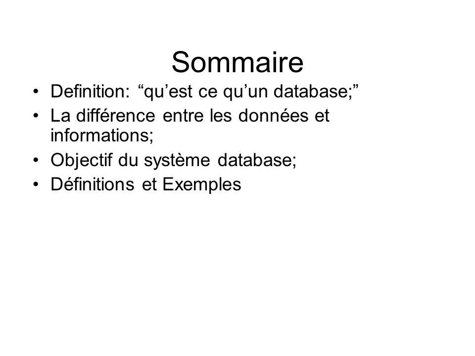 Sommaire Definition: quest ce quun database; La différence entre les données et informations; Objectif du système database; Définitions et Exemples