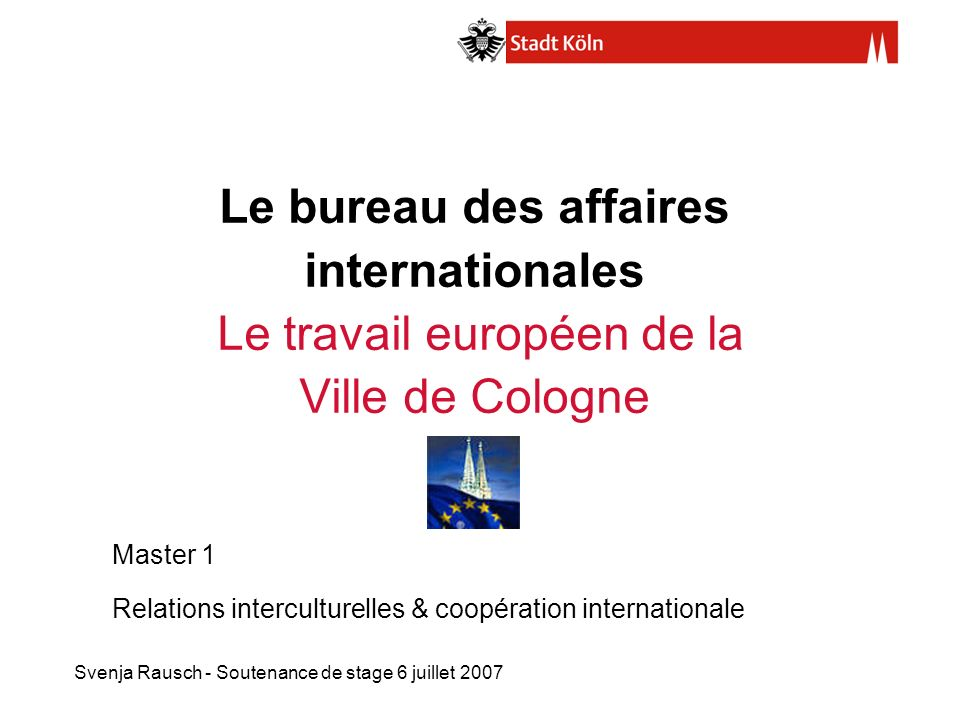 Svenja Rausch - Soutenance de stage 6 juillet 2007 Le bureau des affaires internationales Le travail européen de la Ville de Cologne Master 1 Relation