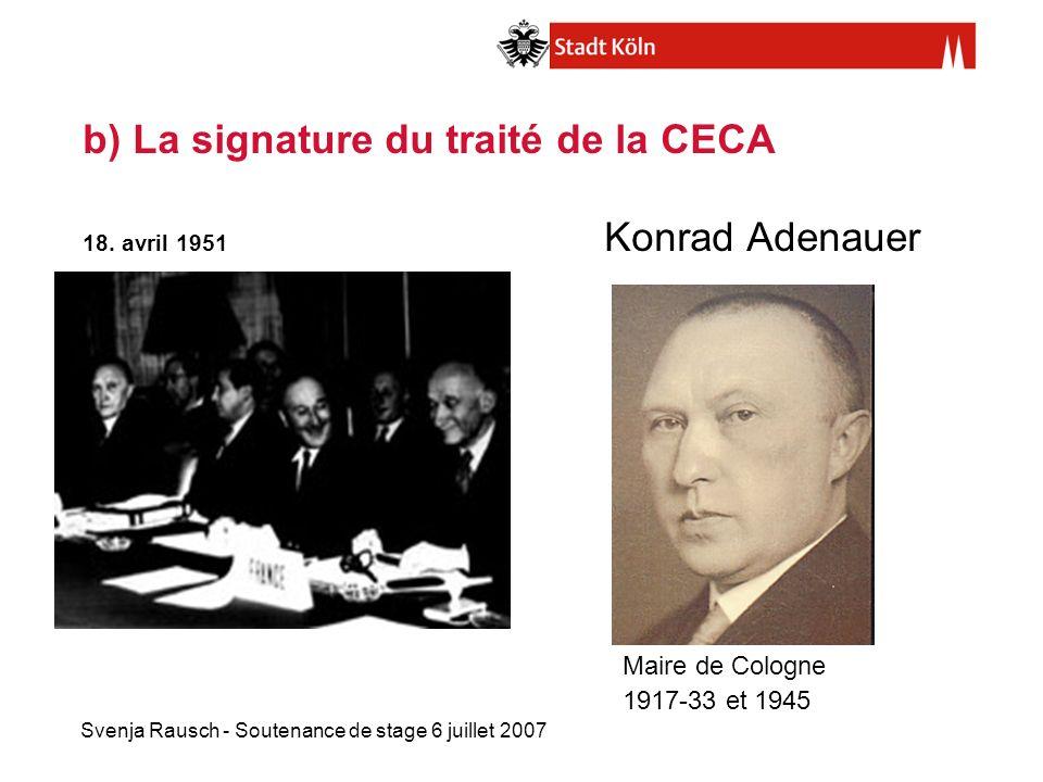 Svenja Rausch - Soutenance de stage 6 juillet 2007 b) La signature du traité de la CECA 18. avril 1951 Konrad Adenauer Maire de Cologne 1917-33 et 194