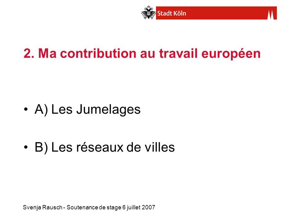 Svenja Rausch - Soutenance de stage 6 juillet 2007 2. Ma contribution au travail européen A) Les Jumelages B) Les réseaux de villes