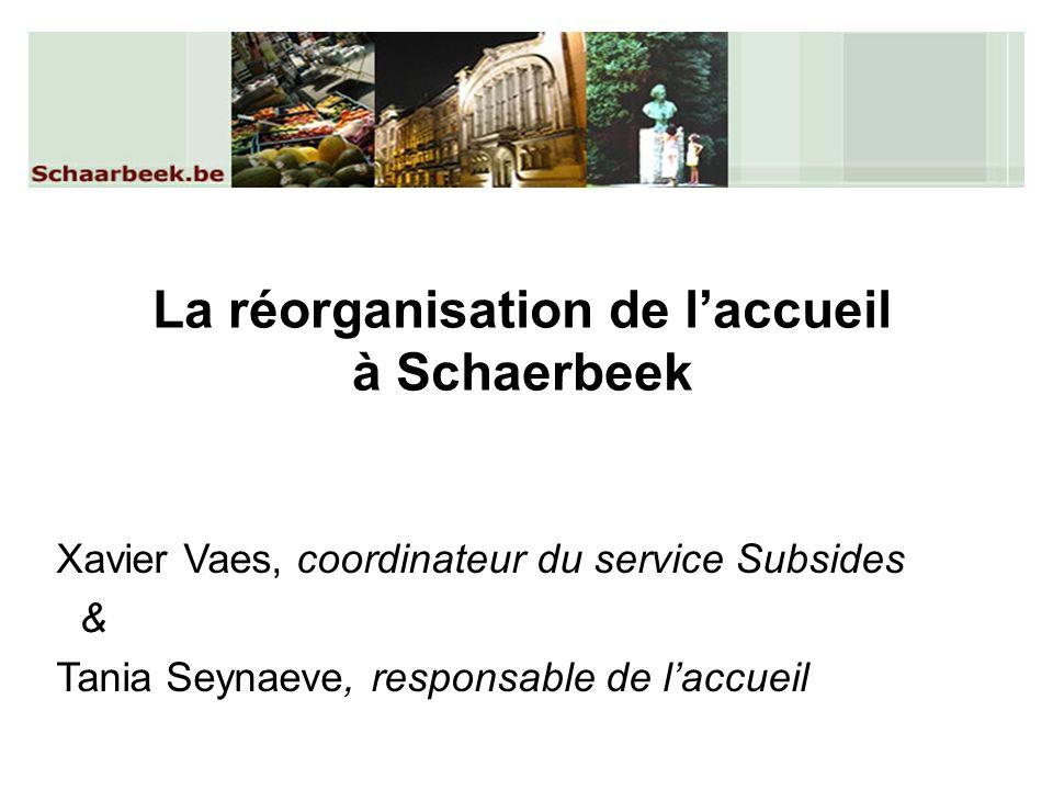 La réorganisation de laccueil à Schaerbeek Xavier Vaes, coordinateur du service Subsides & Tania Seynaeve, responsable de laccueil
