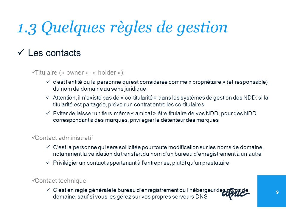 1.3 Quelques règles de gestion Les contacts Titulaire (« owner », « holder »): cest lentité ou la personne qui est considérée comme « propriétaire » (et responsable) du nom de domaine au sens juridique.