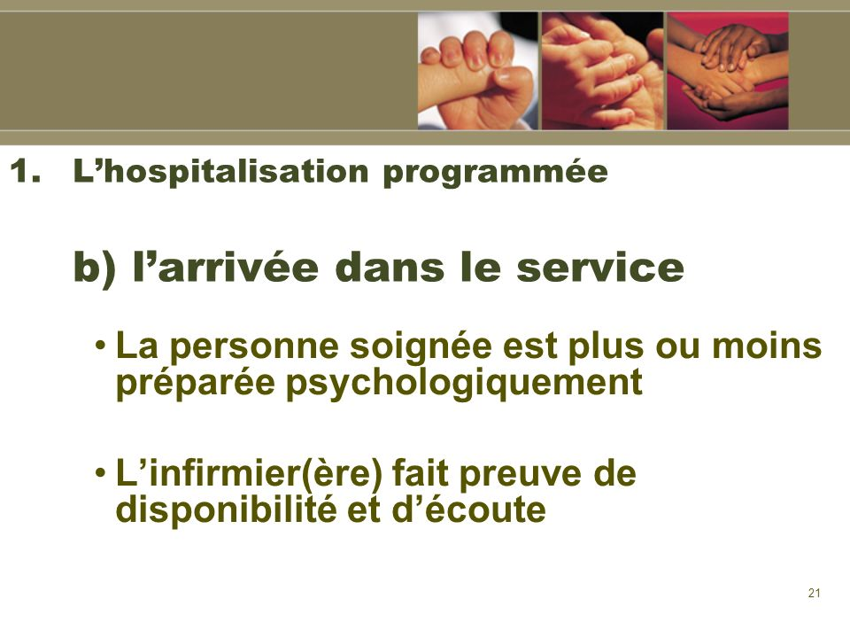21 1.Lhospitalisation programmée b) larrivée dans le service La personne soignée est plus ou moins préparée psychologiquement Linfirmier(ère) fait pre