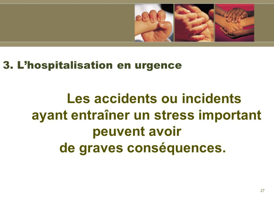 27 3. Lhospitalisation en urgence Les accidents ou incidents ayant entraîner un stress important peuvent avoir de graves conséquences.