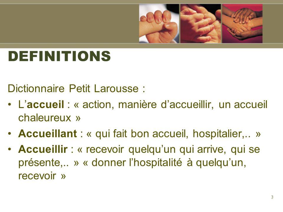 3 DEFINITIONS Dictionnaire Petit Larousse : Laccueil : « action, manière daccueillir, un accueil chaleureux » Accueillant : « qui fait bon accueil, ho