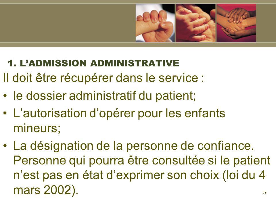 39 1. LADMISSION ADMINISTRATIVE Il doit être récupérer dans le service : le dossier administratif du patient; Lautorisation dopérer pour les enfants m