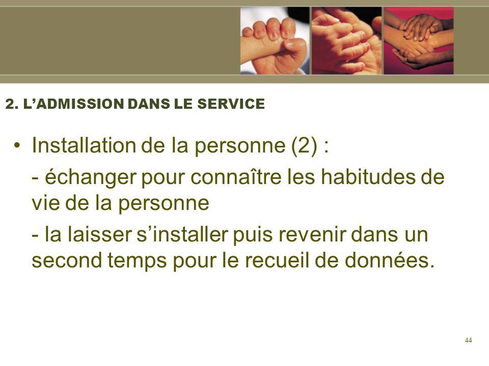 44 2. LADMISSION DANS LE SERVICE Installation de la personne (2) : - échanger pour connaître les habitudes de vie de la personne - la laisser sinstall