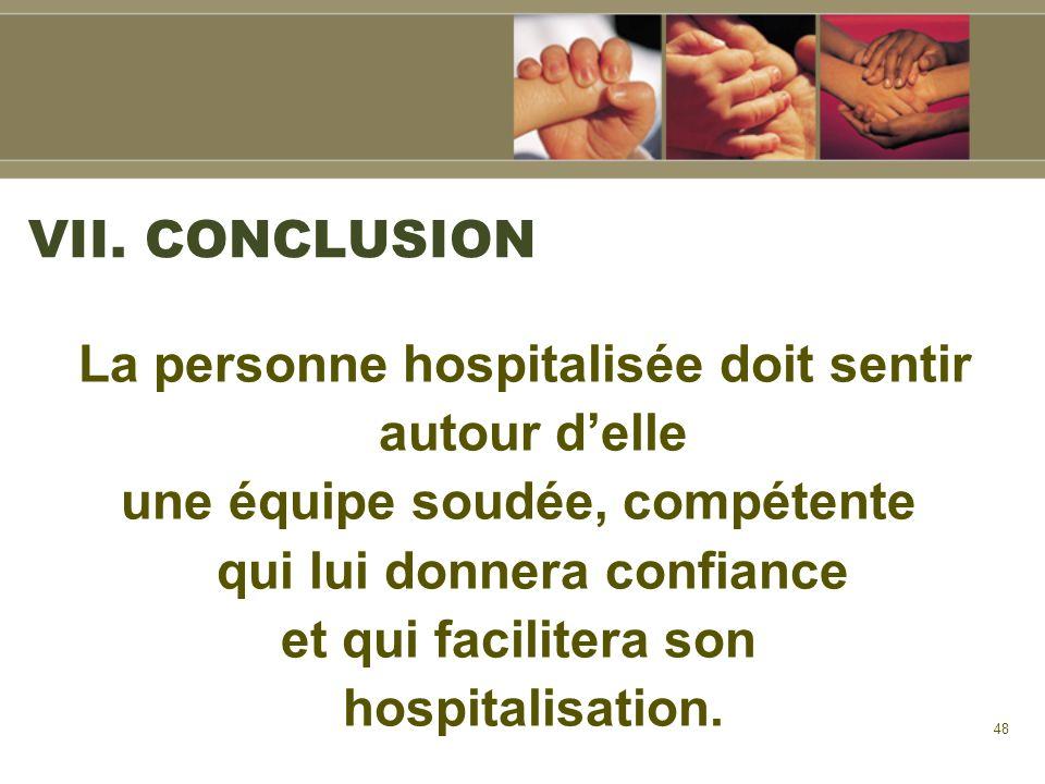 48 VII. CONCLUSION La personne hospitalisée doit sentir autour delle une équipe soudée, compétente qui lui donnera confiance et qui facilitera son hos