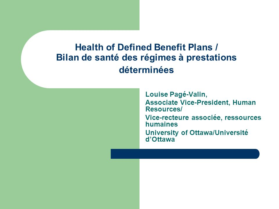 Health of Defined Benefit Plans / Bilan de santé des régimes à prestations déterminées Louise Pagé-Valin, Associate Vice-President, Human Resources/ Vice-recteure associée, ressources humaines University of Ottawa/Université dOttawa