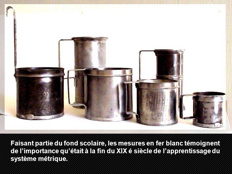 Faisant partie du fond scolaire, les mesures en fer blanc témoignent de limportance quétait à la fin du XIX é siècle de lapprentissage du système métrique.