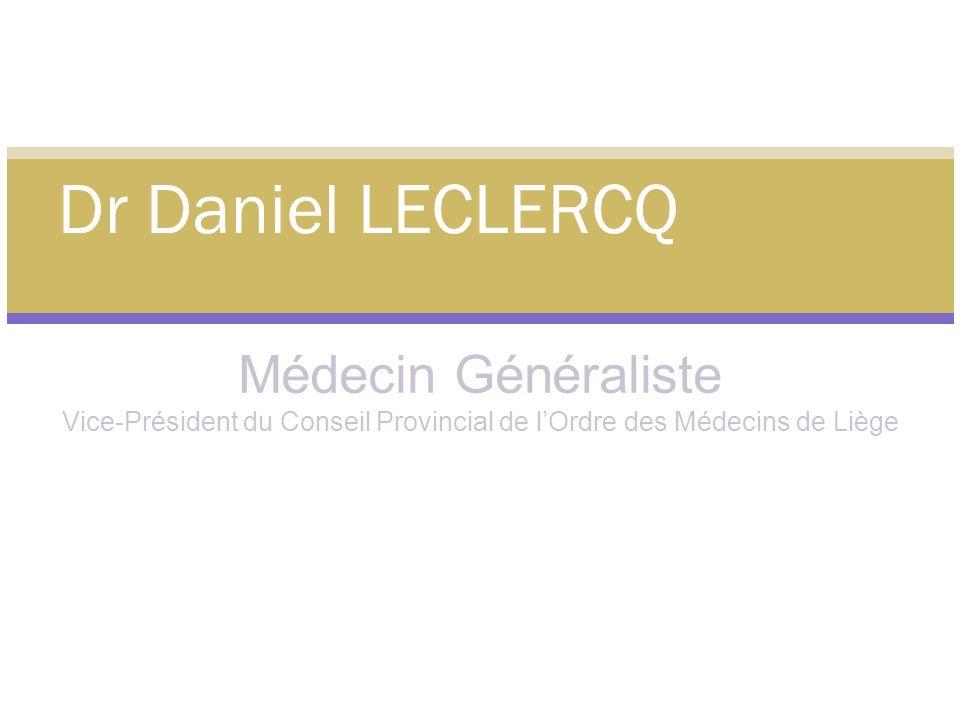 Médecin Généraliste Vice-Président du Conseil Provincial de lOrdre des Médecins de Liège Dr Daniel LECLERCQ