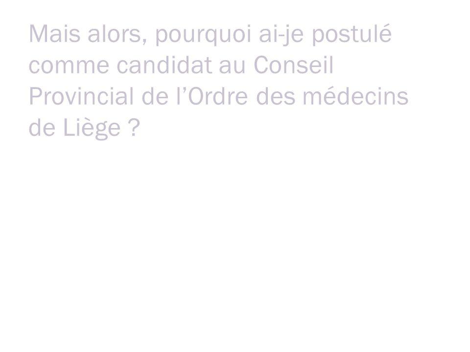 Mais alors, pourquoi ai-je postulé comme candidat au Conseil Provincial de lOrdre des médecins de Liège .