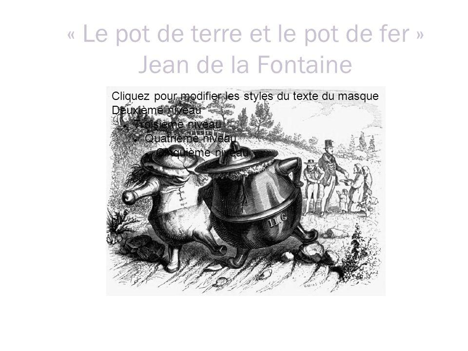 « Le pot de terre et le pot de fer » Jean de la Fontaine Cliquez pour modifier les styles du texte du masque Deuxième niveau Troisième niveau Quatrième niveau Cinquième niveau