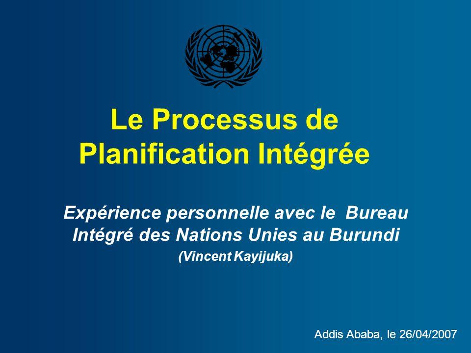 Le Processus de Planification Intégrée Expérience personnelle avec le Bureau Intégré des Nations Unies au Burundi (Vincent Kayijuka) Addis Ababa, le 26/04/2007