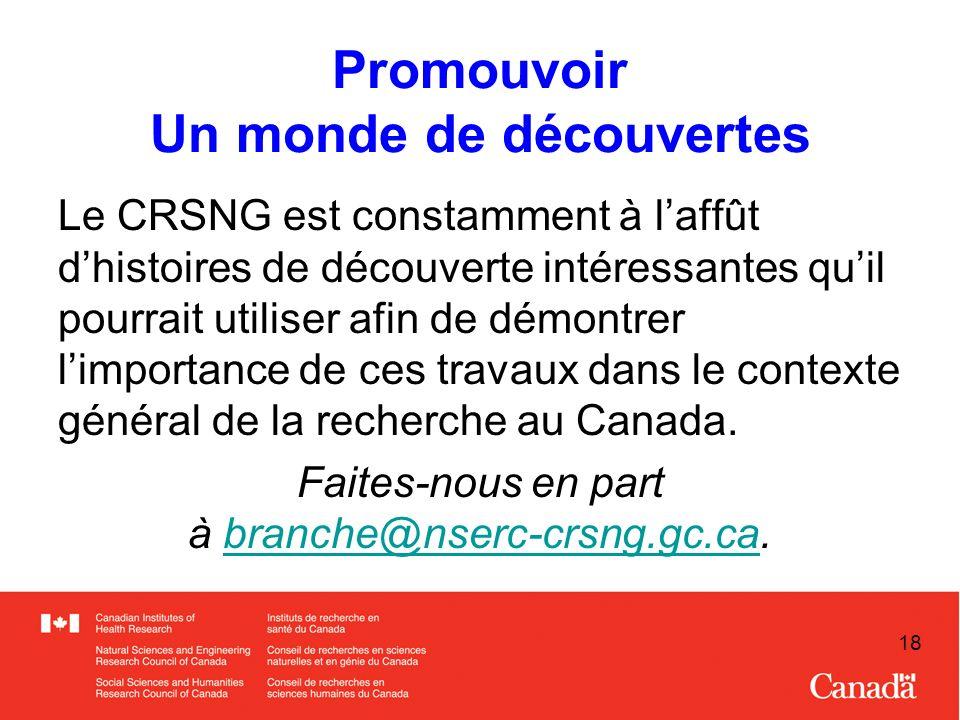 18 Promouvoir Un monde de découvertes Le CRSNG est constamment à laffût dhistoires de découverte intéressantes quil pourrait utiliser afin de démontrer limportance de ces travaux dans le contexte général de la recherche au Canada.