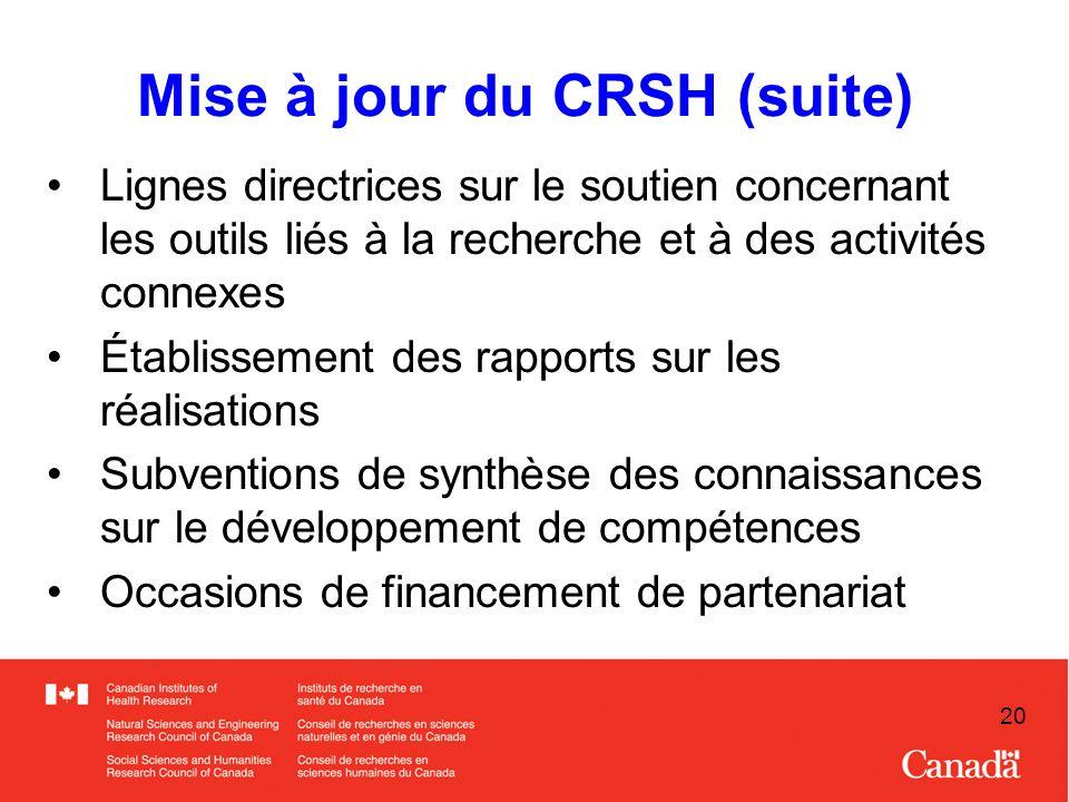 20 Mise à jour du CRSH (suite) Lignes directrices sur le soutien concernant les outils liés à la recherche et à des activités connexes Établissement des rapports sur les réalisations Subventions de synthèse des connaissances sur le développement de compétences Occasions de financement de partenariat