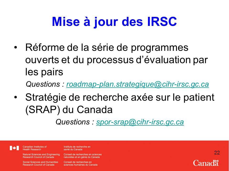 22 Mise à jour des IRSC Réforme de la série de programmes ouverts et du processus dévaluation par les pairs Questions : roadmap-plan.strategique@cihr-irsc.gc.caroadmap-plan.strategique@cihr-irsc.gc.ca Stratégie de recherche axée sur le patient (SRAP) du Canada Questions : spor-srap@cihr-irsc.gc.caspor-srap@cihr-irsc.gc.ca