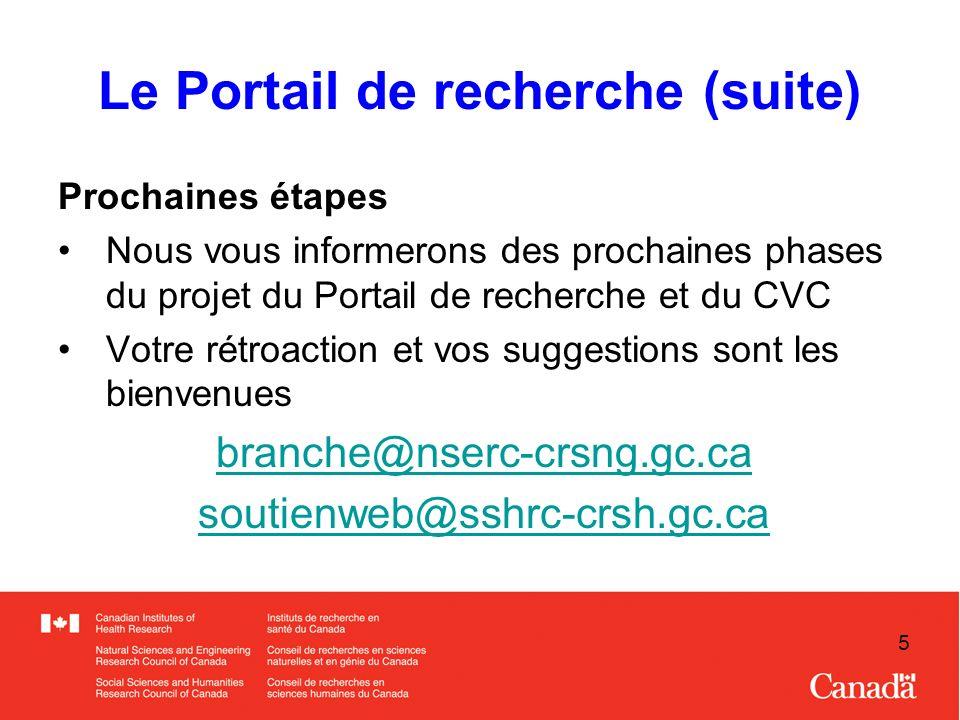 5 Le Portail de recherche (suite) Prochaines étapes Nous vous informerons des prochaines phases du projet du Portail de recherche et du CVC Votre rétroaction et vos suggestions sont les bienvenues branche@nserc-crsng.gc.ca soutienweb@sshrc-crsh.gc.ca