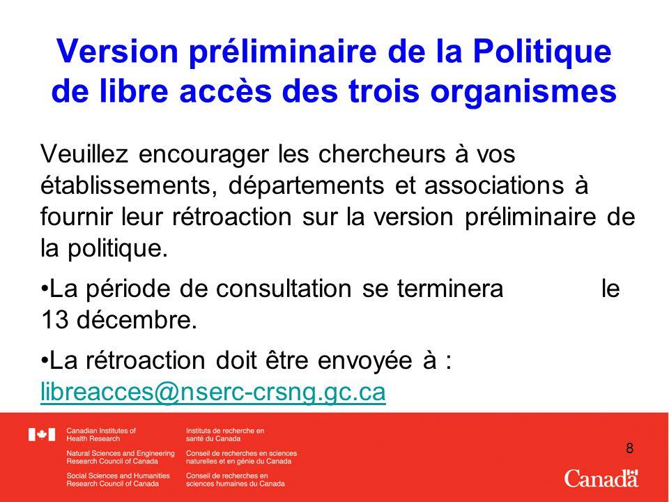 8 Version préliminaire de la Politique de libre accès des trois organismes Veuillez encourager les chercheurs à vos établissements, départements et associations à fournir leur rétroaction sur la version préliminaire de la politique.