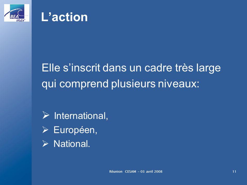 Réunion CESAM - 03 avril 200811 Laction Elle sinscrit dans un cadre très large qui comprend plusieurs niveaux: International, Européen, National.
