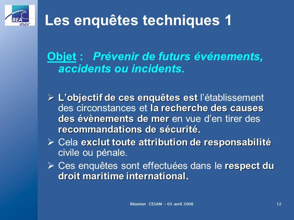 Réunion CESAM - 03 avril 200812 Les enquêtes techniques 1 Objet : Prévenir de futurs événements, accidents ou incidents. Lobjectif de ces enquêtes est