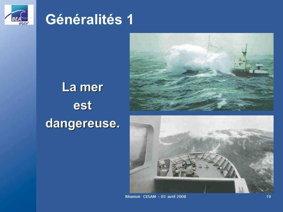 Réunion CESAM - 03 avril 200819 Généralités 1 La mer estdangereuse.