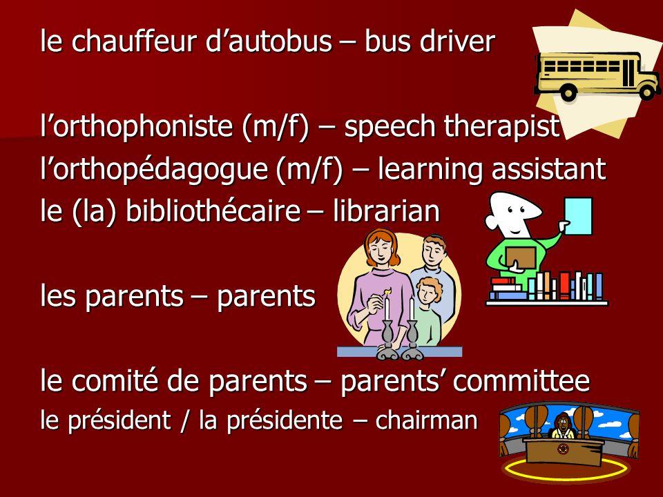 le chauffeur dautobus – bus driver lorthophoniste (m/f) – speech therapist lorthopédagogue (m/f) – learning assistant le (la) bibliothécaire – librarian les parents – parents le comité de parents – parents committee le président / la présidente – chairman