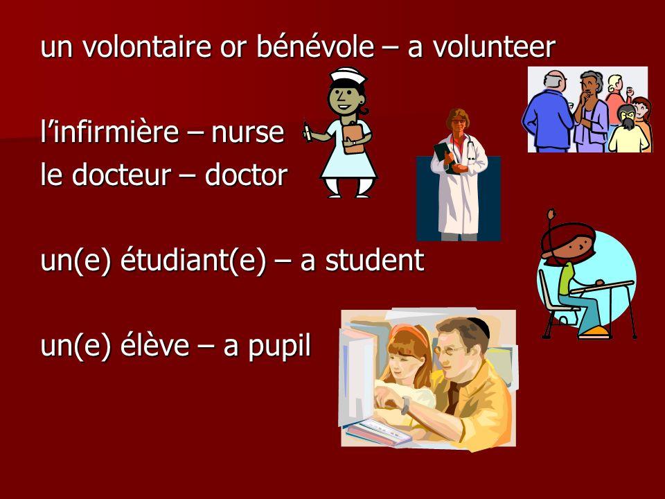 un volontaire or bénévole – a volunteer linfirmière – nurse le docteur – doctor un(e) étudiant(e) – a student un(e) élève – a pupil