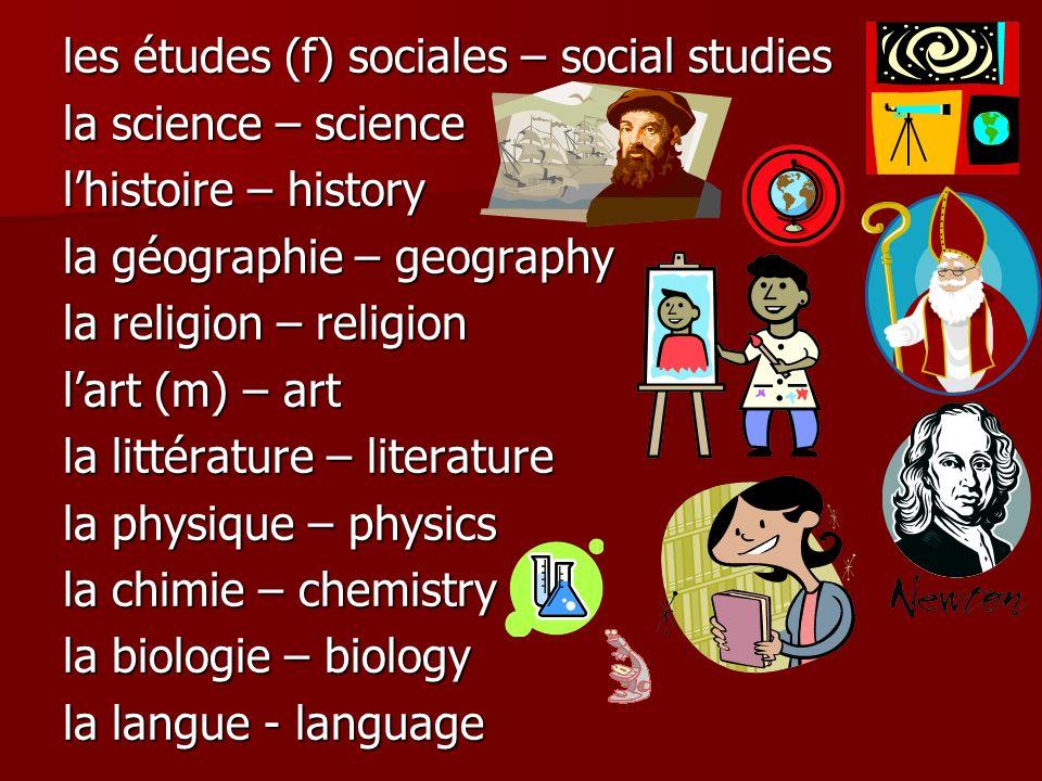les études (f) sociales – social studies la science – science lhistoire – history la géographie – geography la religion – religion lart (m) – art la littérature – literature la physique – physics la chimie – chemistry la biologie – biology la langue - language