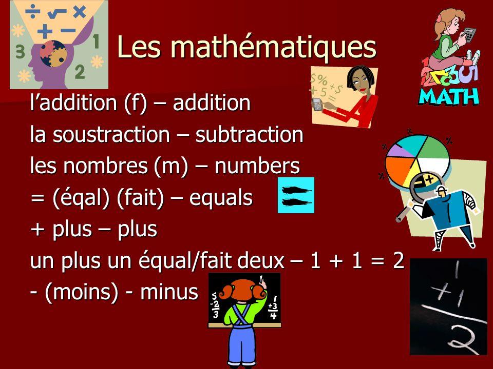 Les mathématiques laddition (f) – addition la soustraction – subtraction les nombres (m) – numbers = (éqal) (fait) – equals + plus – plus un plus un équal/fait deux – 1 + 1 = 2 - (moins) - minus