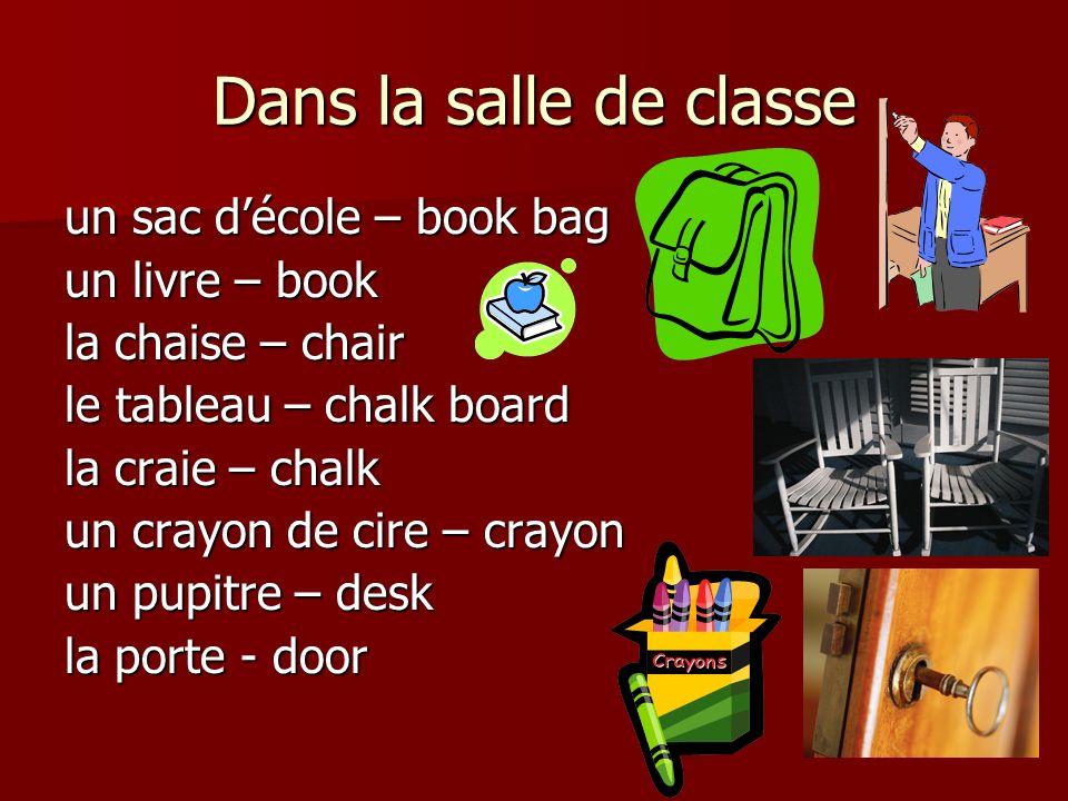 Dans la salle de classe un sac décole – book bag un livre – book la chaise – chair le tableau – chalk board la craie – chalk un crayon de cire – crayon un pupitre – desk la porte - door