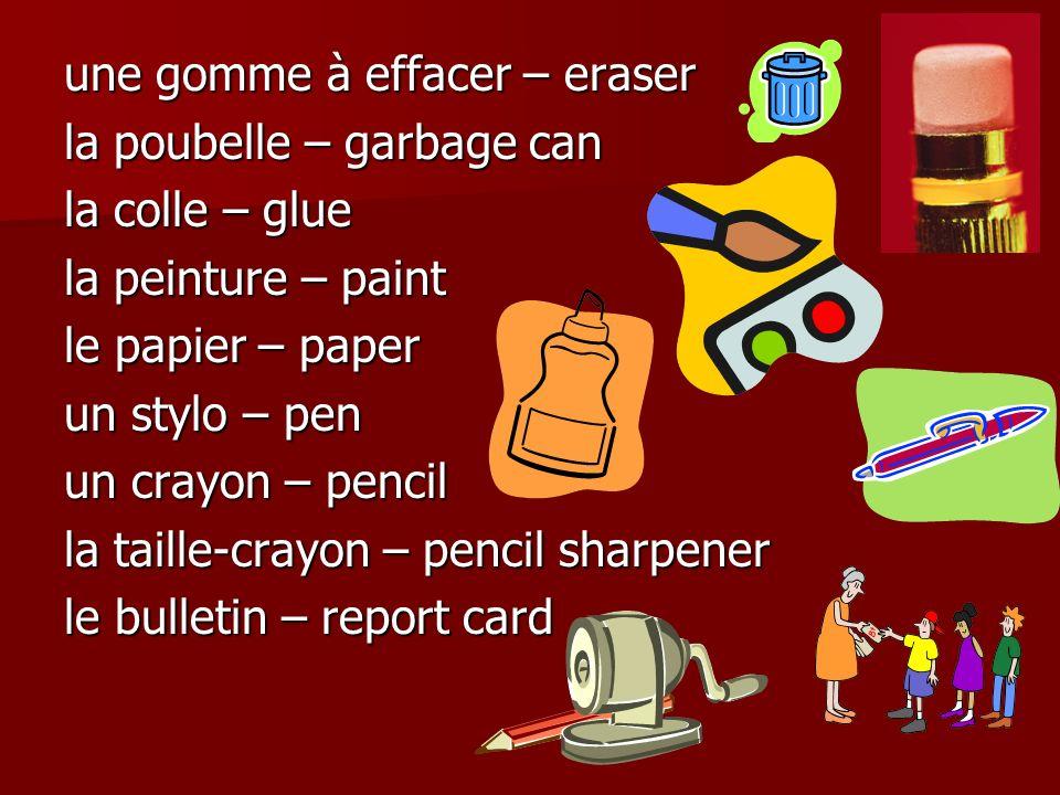 une gomme à effacer – eraser la poubelle – garbage can la colle – glue la peinture – paint le papier – paper un stylo – pen un crayon – pencil la taille-crayon – pencil sharpener le bulletin – report card