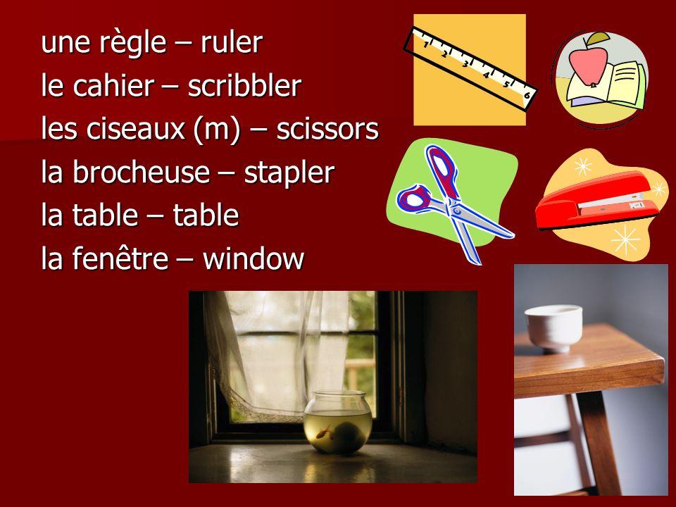 une règle – ruler le cahier – scribbler les ciseaux (m) – scissors la brocheuse – stapler la table – table la fenêtre – window