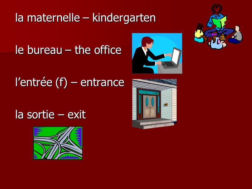 la maternelle – kindergarten le bureau – the office lentrée (f) – entrance la sortie – exit