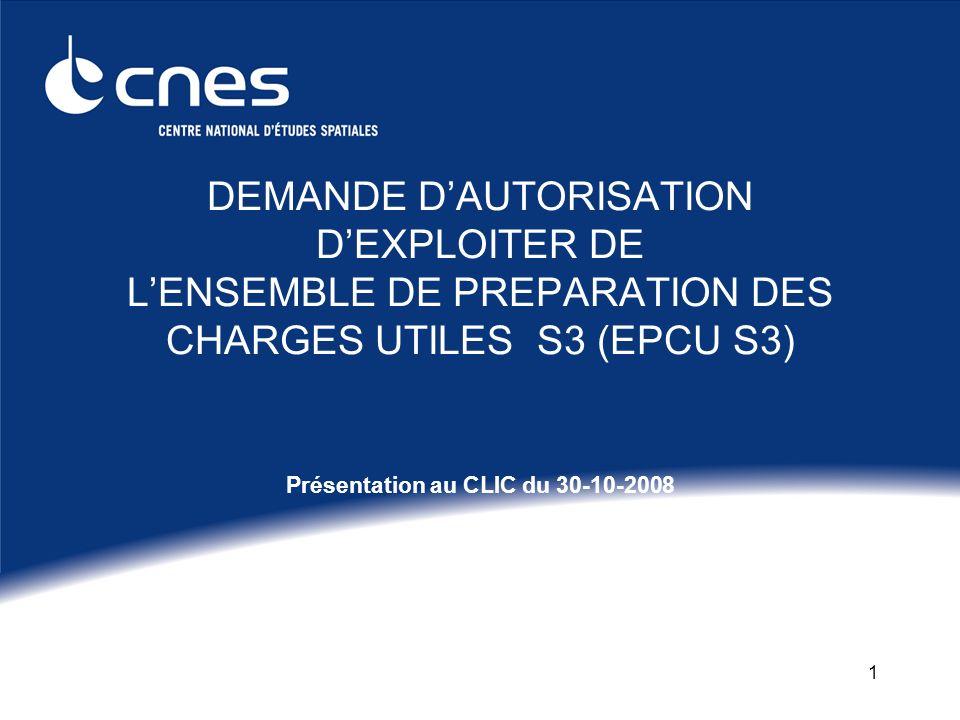 1 DEMANDE DAUTORISATION DEXPLOITER DE LENSEMBLE DE PREPARATION DES CHARGES UTILES S3 (EPCU S3) Présentation au CLIC du 30-10-2008