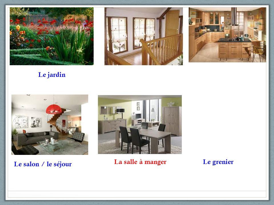 Le jardin Le salon / le séjour La salle à manger Le grenier