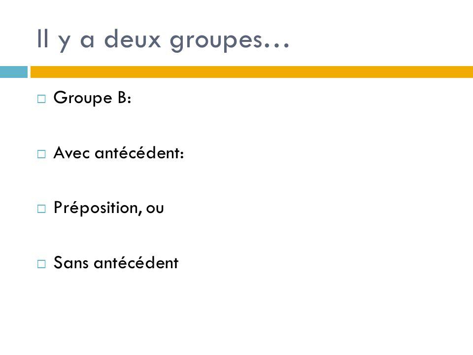 Il y a deux groupes… Groupe B: Avec antécédent: Préposition, ou Sans antécédent