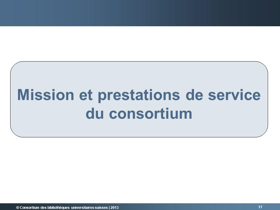 © Consortium des bibliothèques universitaires suisses | 2013 17 Mission et prestations de service du consortium