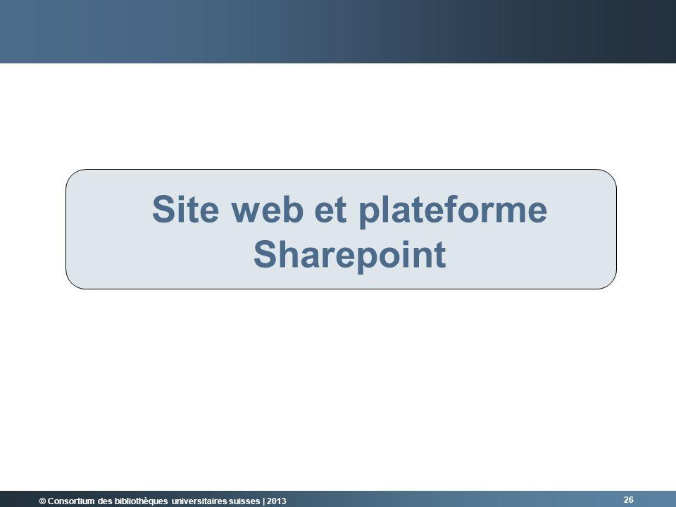 © Consortium des bibliothèques universitaires suisses | 2013 26 Site web et plateforme Sharepoint