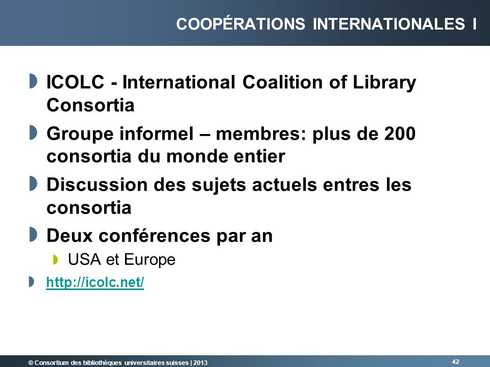 © Consortium des bibliothèques universitaires suisses | 2013 ICOLC - International Coalition of Library Consortia Groupe informel – membres: plus de 2