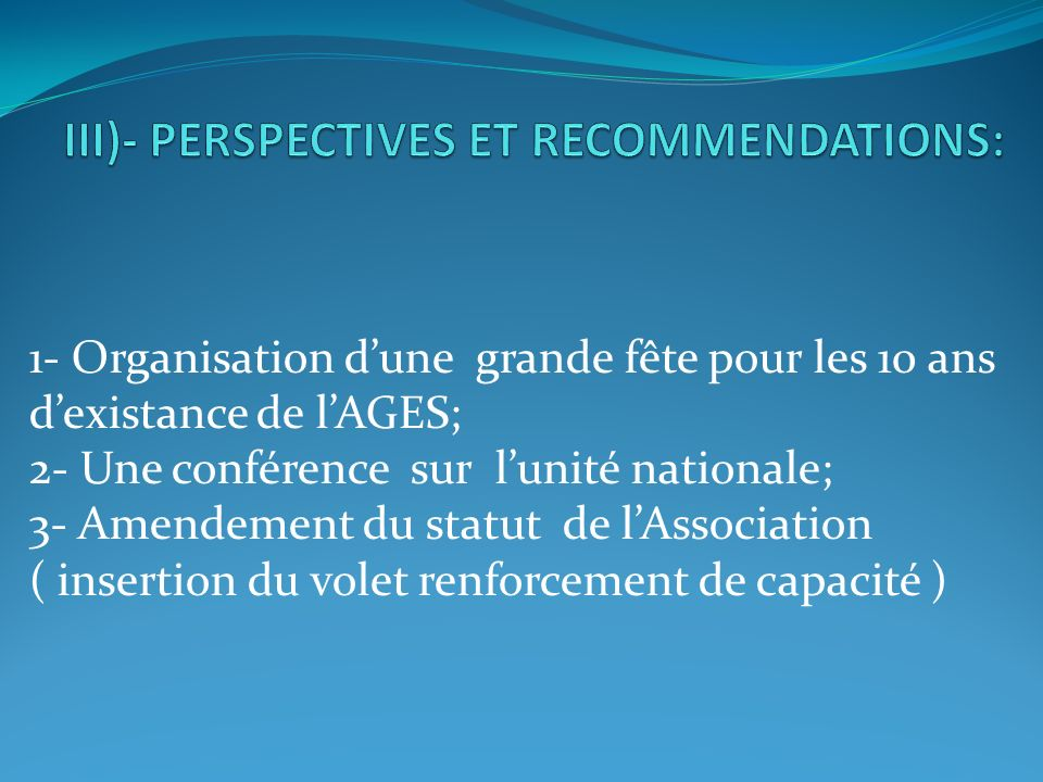 1- Organisation dune grande fête pour les 10 ans dexistance de lAGES; 2- Une conférence sur lunité nationale; 3- Amendement du statut de lAssociation ( insertion du volet renforcement de capacité )