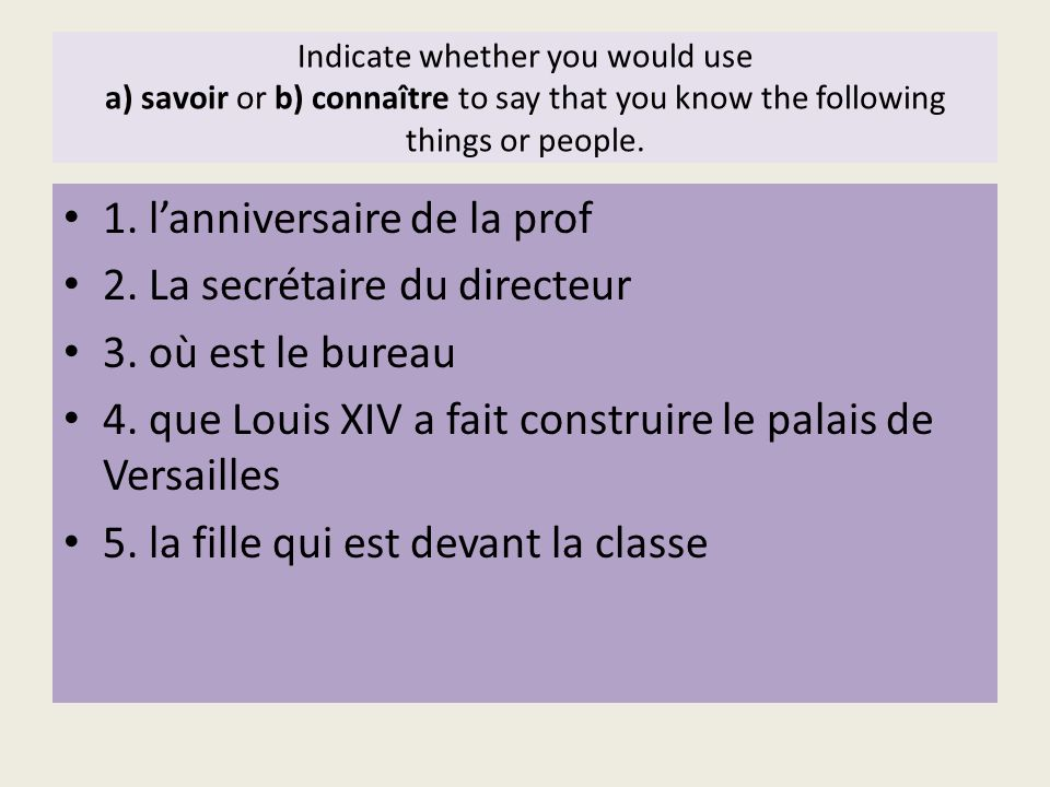 Indicate whether you would use a) savoir or b) connaître to say that you know the following things or people. 1. lanniversaire de la prof 2. La secrét