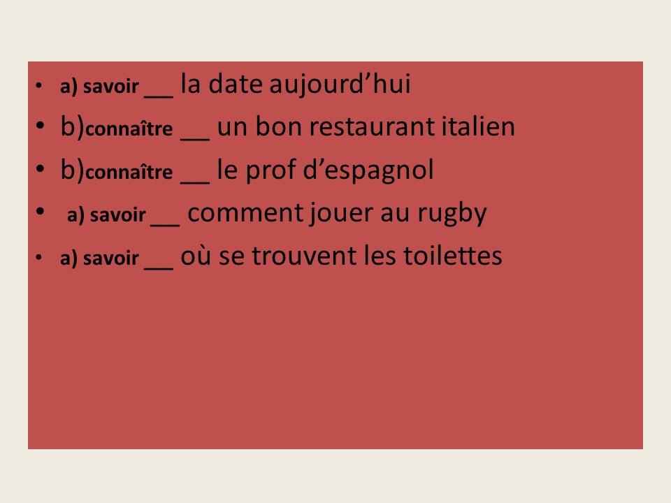 a) savoir __ la date aujourdhui b) connaître __ un bon restaurant italien b) connaître __ le prof despagnol a) savoir __ comment jouer au rugby a) savoir __ où se trouvent les toilettes