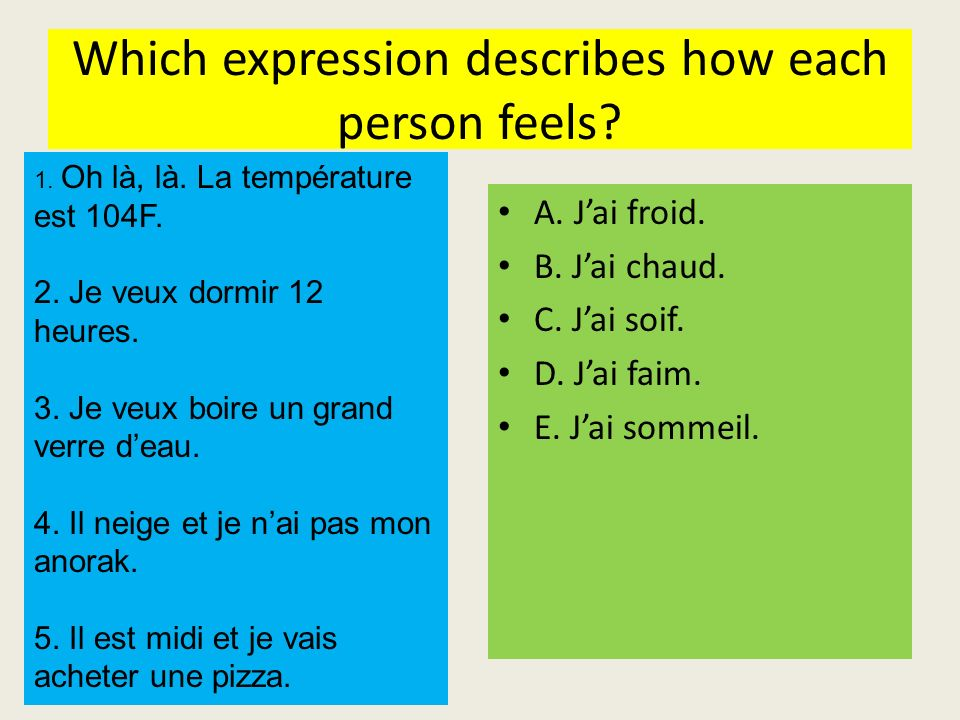 Which expression describes how each person feels? A. Jai froid. B. Jai chaud. C. Jai soif. D. Jai faim. E. Jai sommeil. 1. Oh là, là. La température e