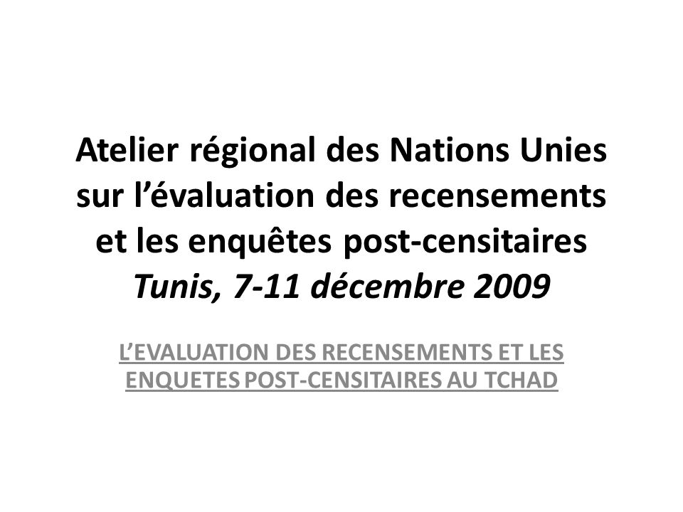 Atelier régional des Nations Unies sur lévaluation des recensements et les enquêtes post-censitaires Tunis, 7-11 décembre 2009 LEVALUATION DES RECENSEMENTS ET LES ENQUETES POST-CENSITAIRES AU TCHAD