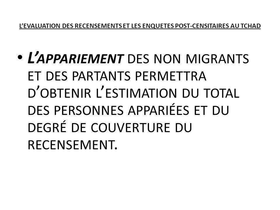 LEVALUATION DES RECENSEMENTS ET LES ENQUETES POST-CENSITAIRES AU TCHAD L APPARIEMENT DES NON MIGRANTS ET DES PARTANTS PERMETTRA D OBTENIR L ESTIMATION DU TOTAL DES PERSONNES APPARIÉES ET DU DEGRÉ DE COUVERTURE DU RECENSEMENT.