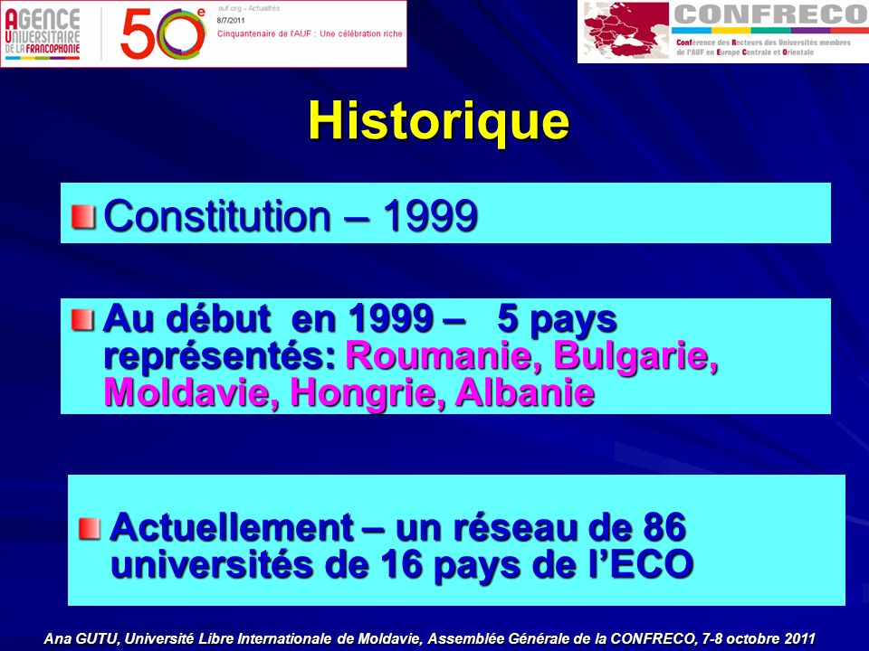 Historique Historique Constitution – 1999 Au début en 1999 – 5 pays représentés: Roumanie, Bulgarie, Moldavie, Hongrie, Albanie Actuellement – un réseau de 86 universités de 16 pays de lECO Ana GUTU, Université Libre Internationale de Moldavie, Assemblée Générale de la CONFRECO, 7-8 octobre 2011